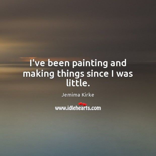 I've been painting and making things since I was little. Image