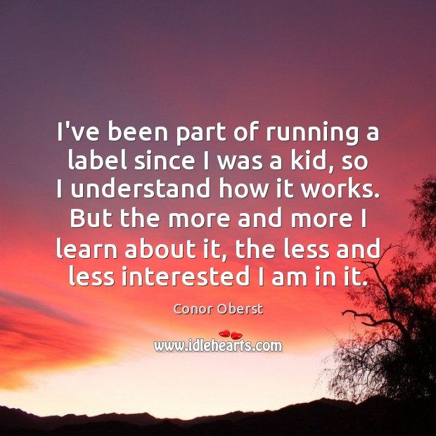 I've been part of running a label since I was a kid, Conor Oberst Picture Quote