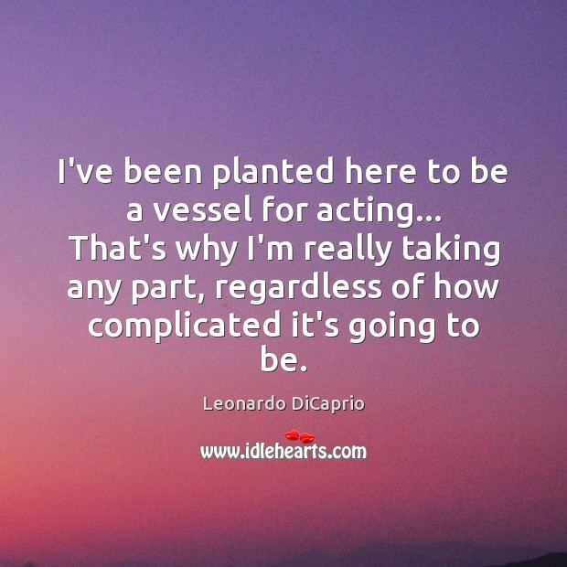 I've been planted here to be a vessel for acting… That's why Leonardo DiCaprio Picture Quote