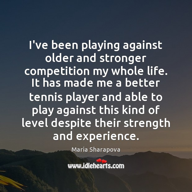 I've been playing against older and stronger competition my whole life. It Image