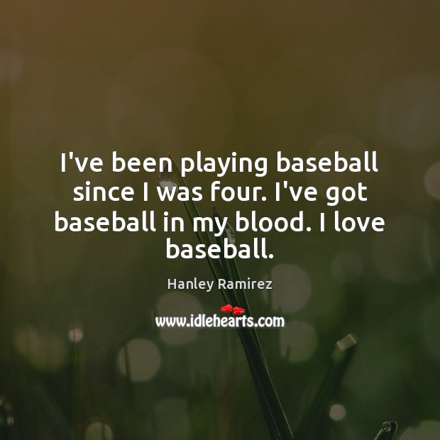 Image, I've been playing baseball since I was four. I've got baseball in
