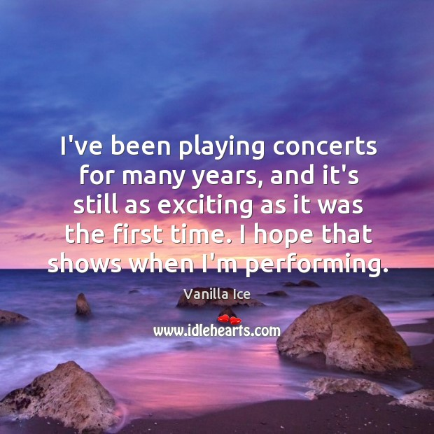 Image, I've been playing concerts for many years, and it's still as exciting