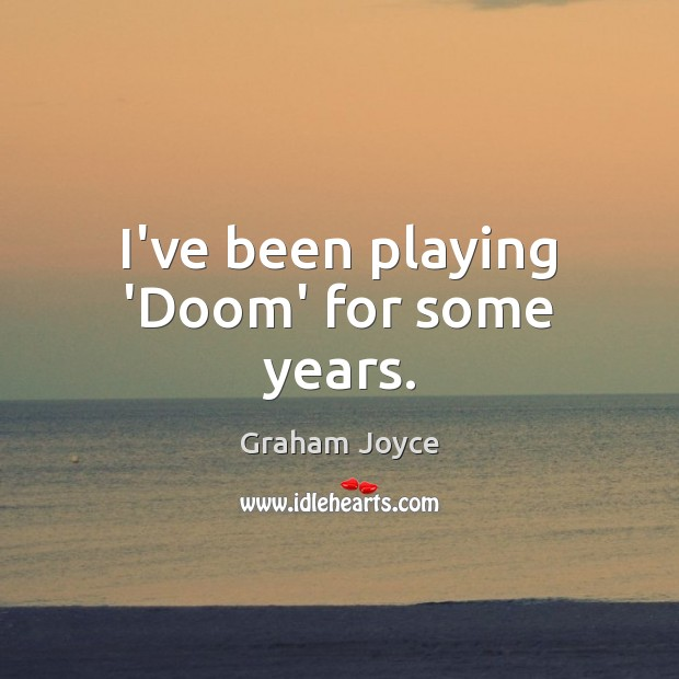 Image, I've been playing 'Doom' for some years.