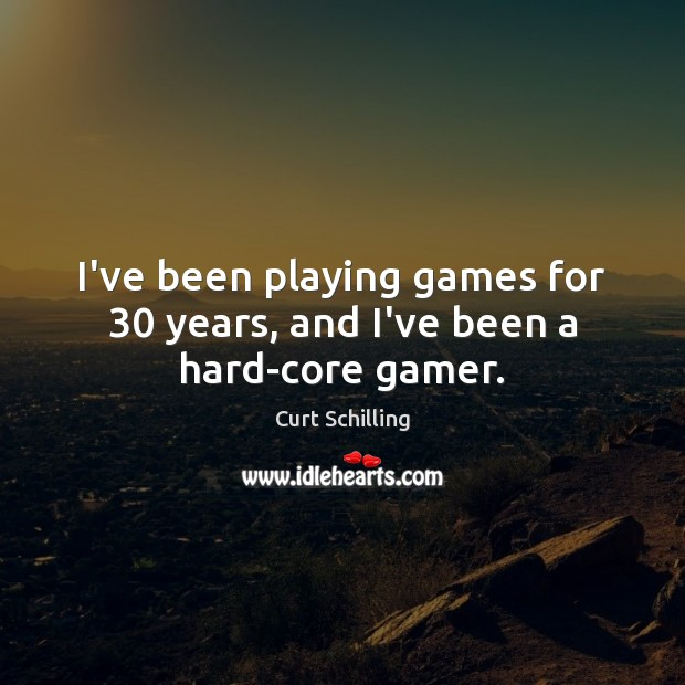 I've been playing games for 30 years, and I've been a hard-core gamer. Curt Schilling Picture Quote