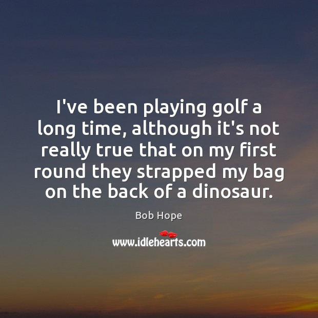 I've been playing golf a long time, although it's not really true Image