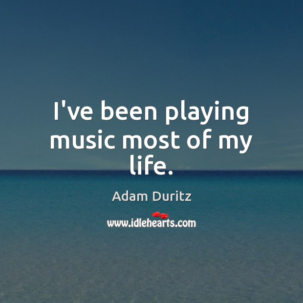 I've been playing music most of my life. Adam Duritz Picture Quote