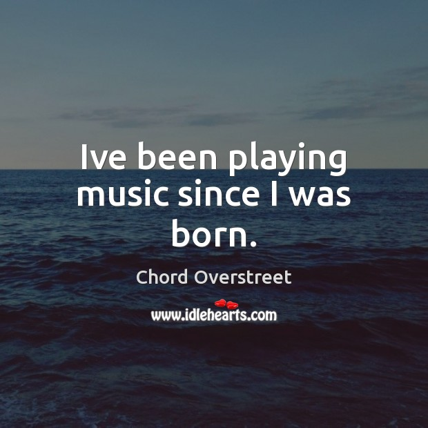 Ive been playing music since I was born. Image
