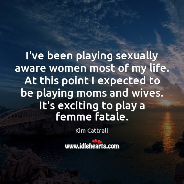 I've been playing sexually aware women most of my life. At this Kim Cattrall Picture Quote