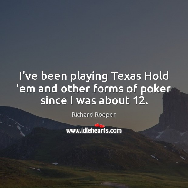 I've been playing Texas Hold 'em and other forms of poker since I was about 12. Image