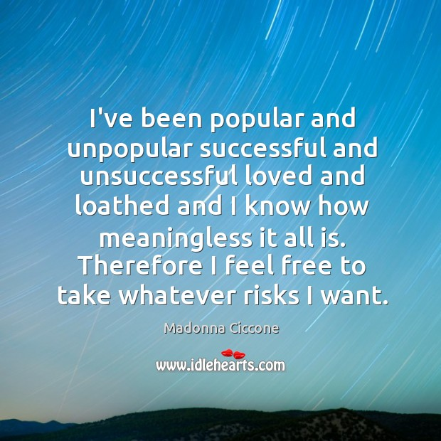 I've been popular and unpopular successful and unsuccessful loved and loathed and Image