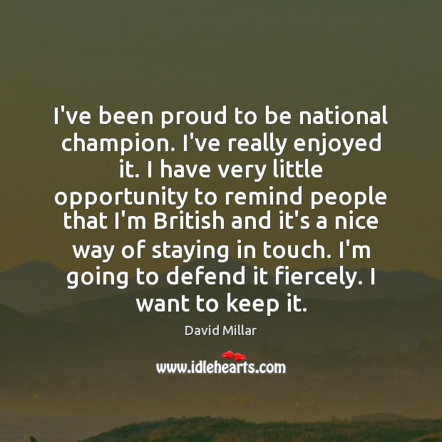 I've been proud to be national champion. I've really enjoyed it. I David Millar Picture Quote
