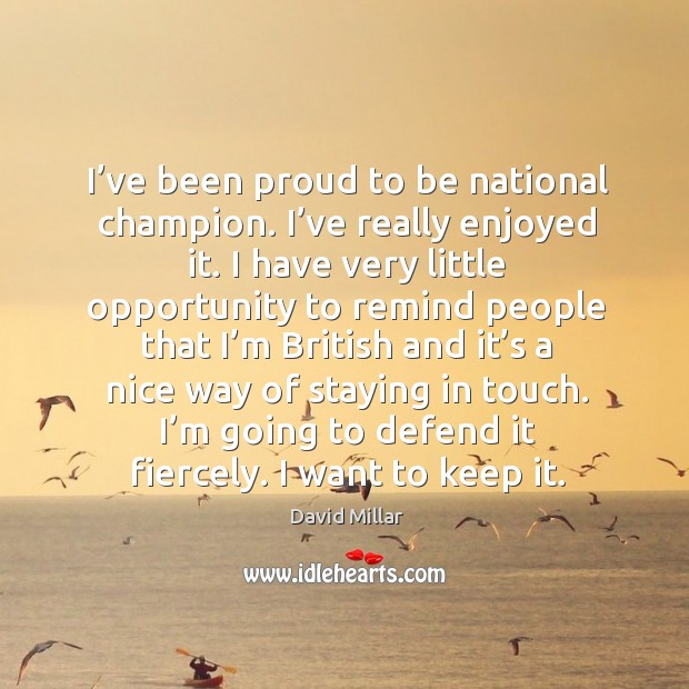 I've been proud to be national champion. I've really enjoyed it. David Millar Picture Quote