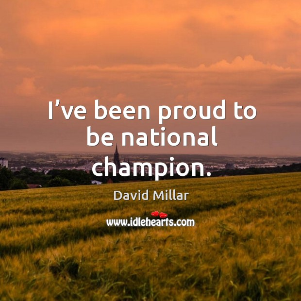 I've been proud to be national champion. David Millar Picture Quote