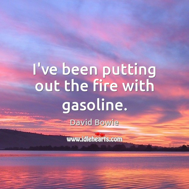 I've been putting out the fire with gasoline. Image
