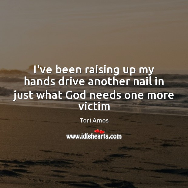 I've been raising up my hands drive another nail in just what God needs one more victim Tori Amos Picture Quote