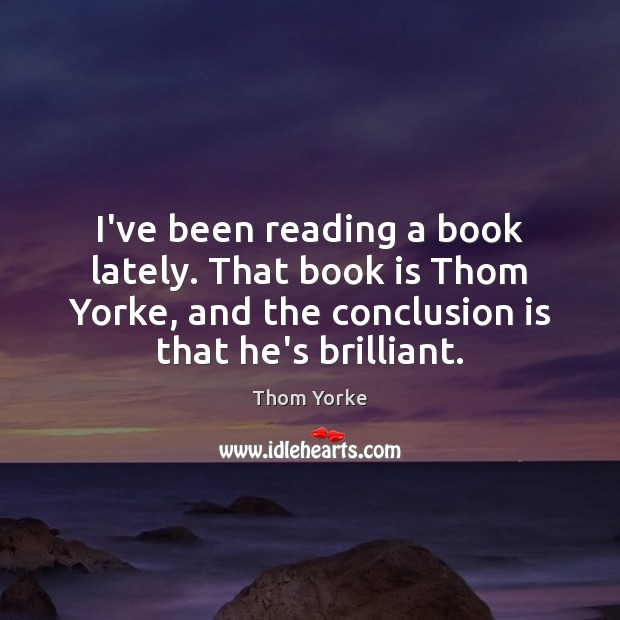 I've been reading a book lately. That book is Thom Yorke, and Thom Yorke Picture Quote