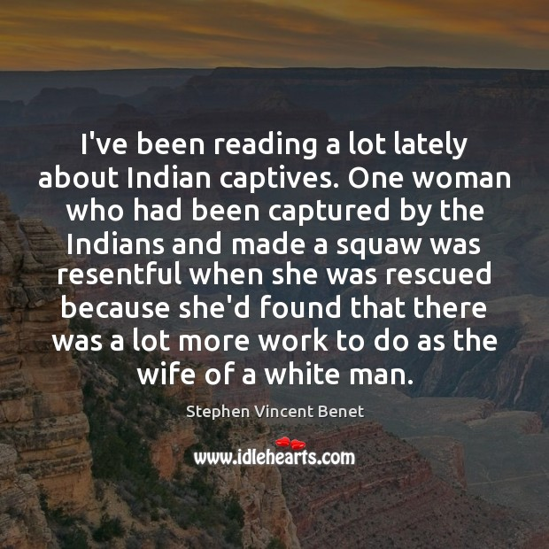 I've been reading a lot lately about Indian captives. One woman who Stephen Vincent Benet Picture Quote