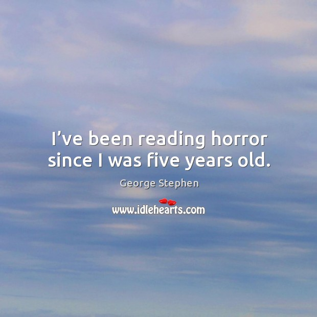 I've been reading horror since I was five years old. George Stephen Picture Quote