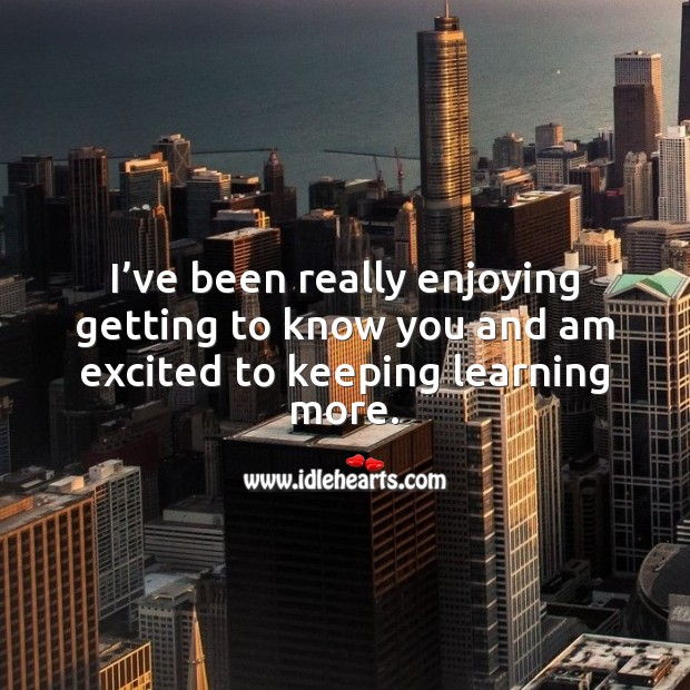 I've been really enjoying getting to know you and am excited to keeping learning more. Love Quotes for Him Image