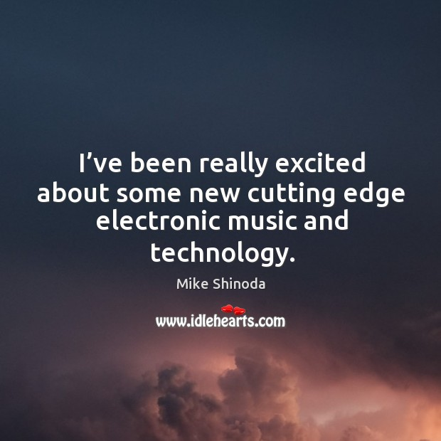 I've been really excited about some new cutting edge electronic music and technology. Mike Shinoda Picture Quote