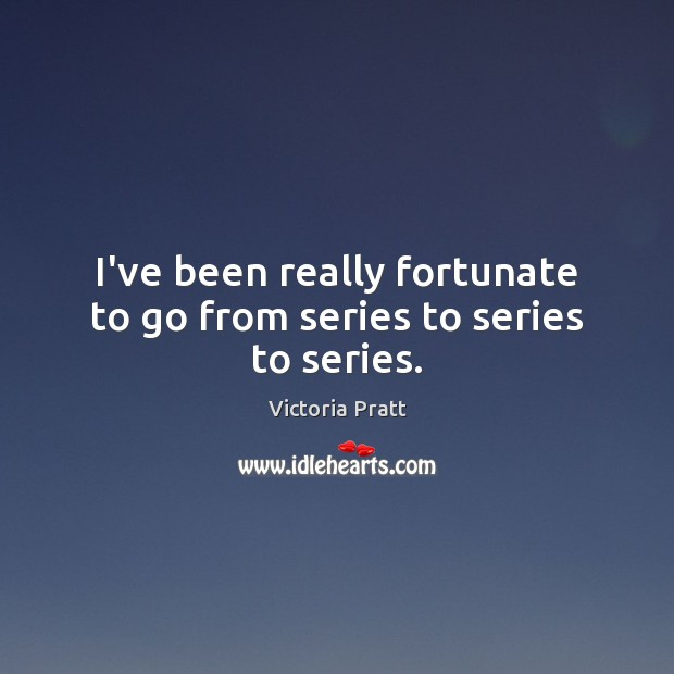 I've been really fortunate to go from series to series to series. Victoria Pratt Picture Quote