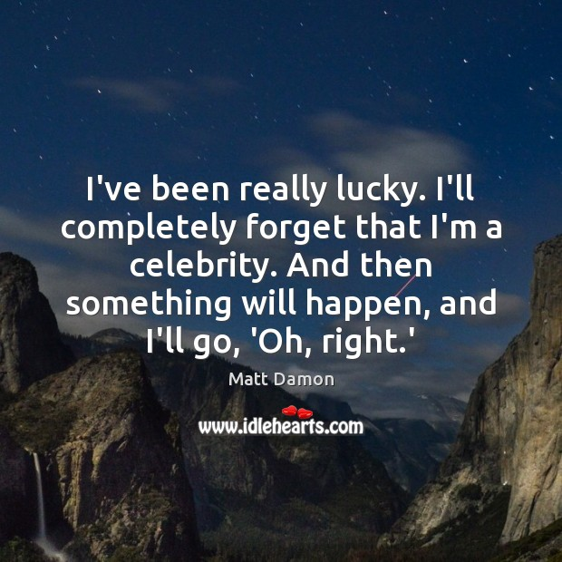 I've been really lucky. I'll completely forget that I'm a celebrity. And Matt Damon Picture Quote