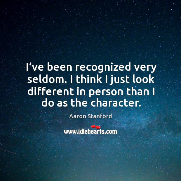 I've been recognized very seldom. I think I just look different in person than I do as the character. Image