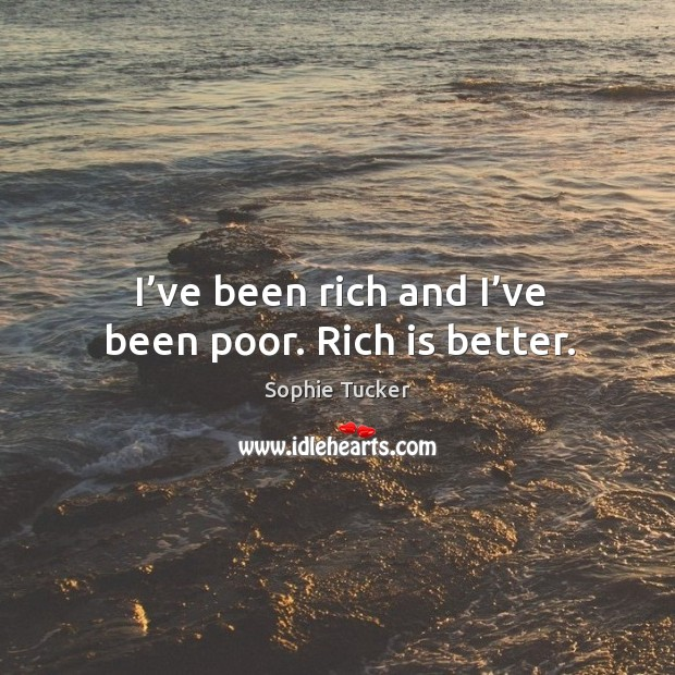 I've been rich and I've been poor. Rich is better. Image
