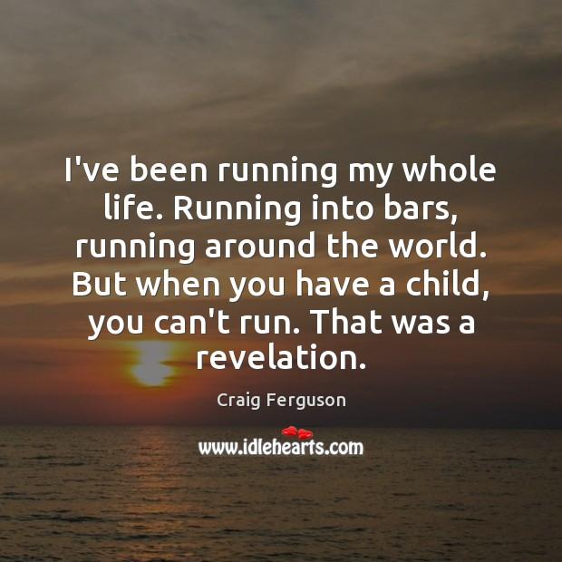 I've been running my whole life. Running into bars, running around the Image