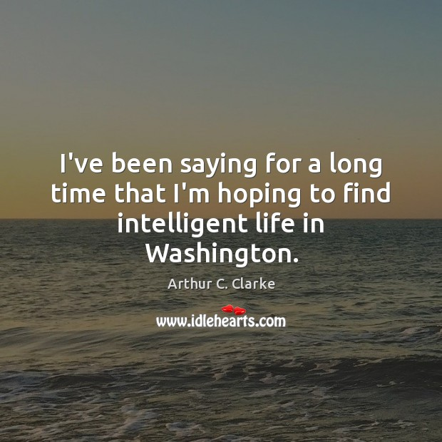 I've been saying for a long time that I'm hoping to find intelligent life in Washington. Image