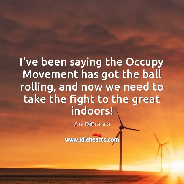 I've been saying the Occupy Movement has got the ball rolling, and Image