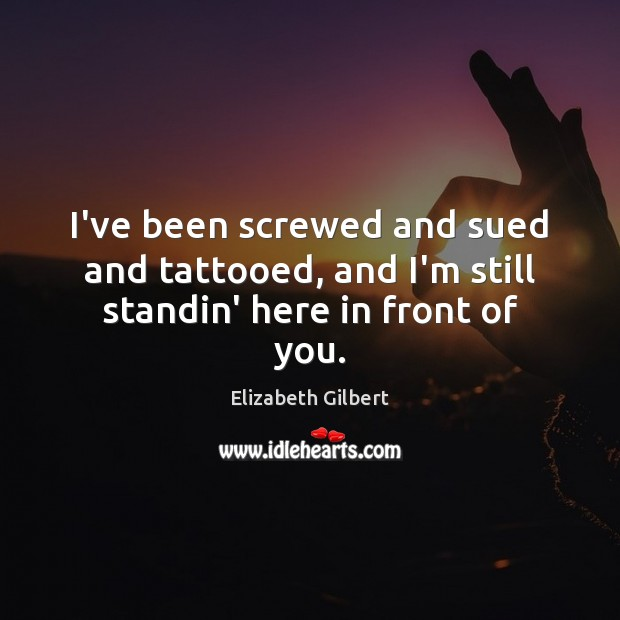 I've been screwed and sued and tattooed, and I'm still standin' here in front of you. Elizabeth Gilbert Picture Quote
