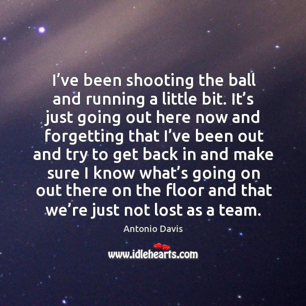 Image, I've been shooting the ball and running a little bit. It's just going out here now and forgetting