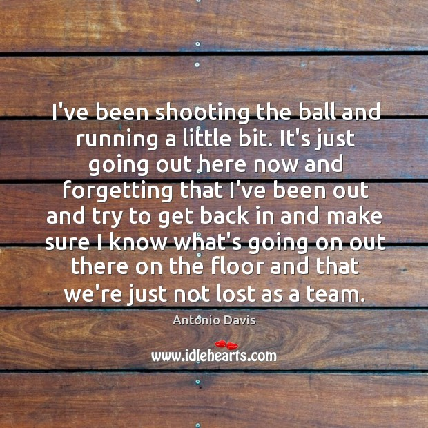 Image, I've been shooting the ball and running a little bit. It's just