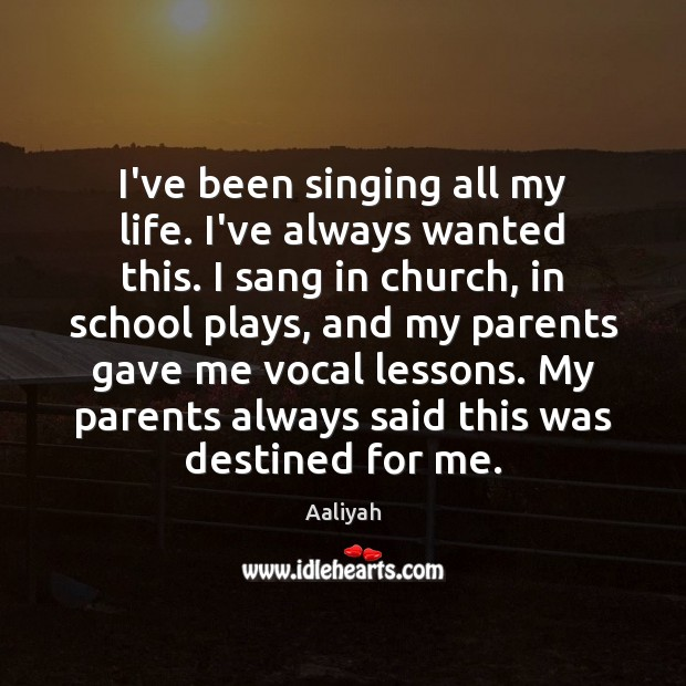 I've been singing all my life. I've always wanted this. I sang Aaliyah Picture Quote