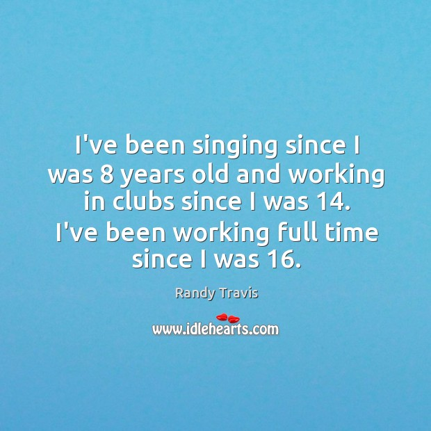 I've been singing since I was 8 years old and working in clubs Randy Travis Picture Quote