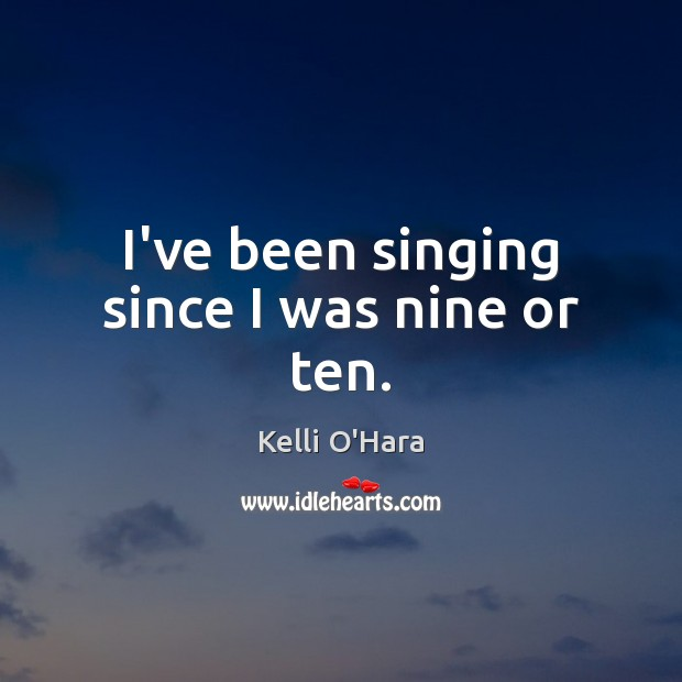 I've been singing since I was nine or ten. Kelli O'Hara Picture Quote