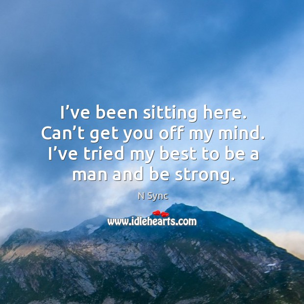 I've been sitting here. Can't get you off my mind. I've tried my best to be a man and be strong. Image