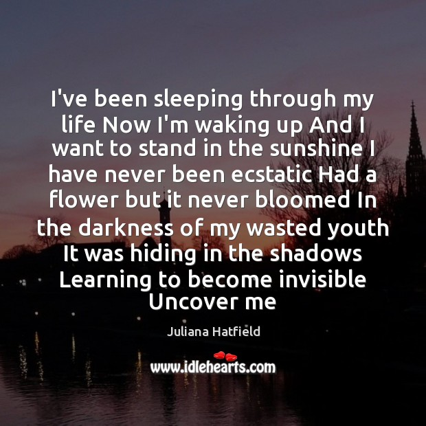 I've been sleeping through my life Now I'm waking up And I Flowers Quotes Image