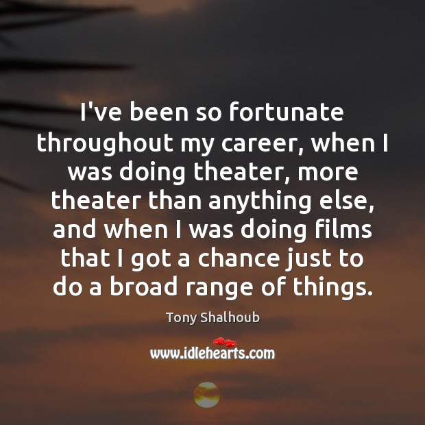 Image, I've been so fortunate throughout my career, when I was doing theater,