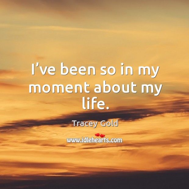 I've been so in my moment about my life. Tracey Gold Picture Quote