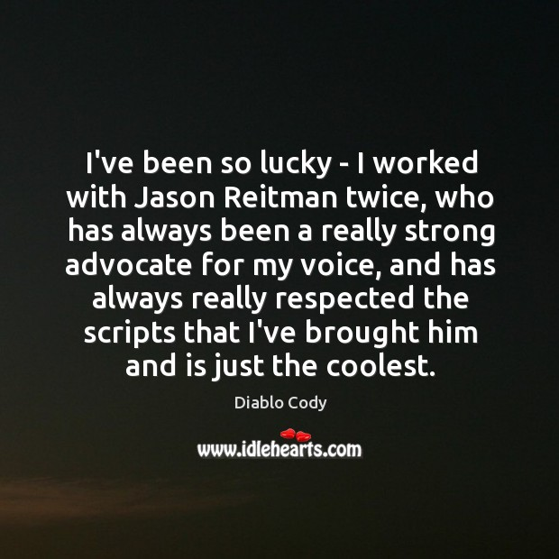 I've been so lucky – I worked with Jason Reitman twice, who Image