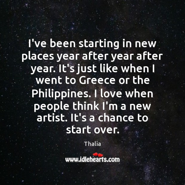 I've been starting in new places year after year after year. It's Thalia Picture Quote