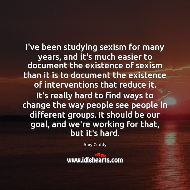 Image, I've been studying sexism for many years, and it's much easier to