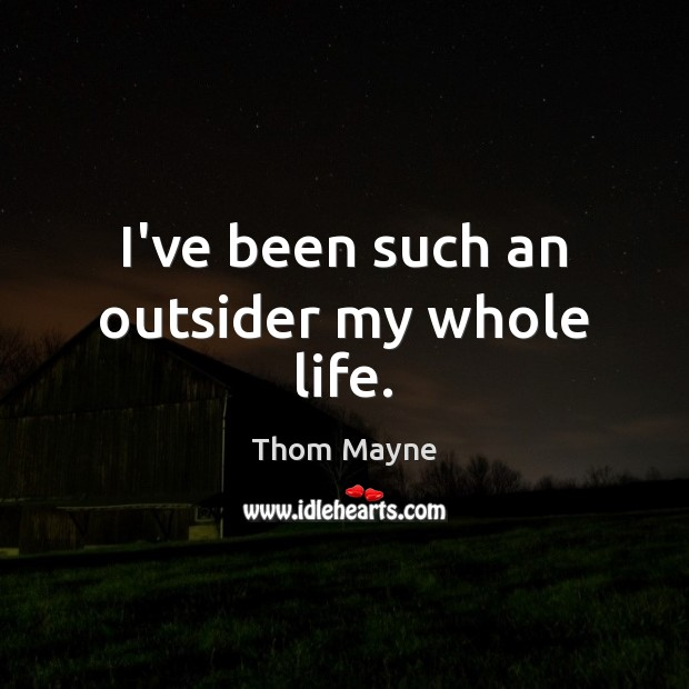 I've been such an outsider my whole life. Thom Mayne Picture Quote