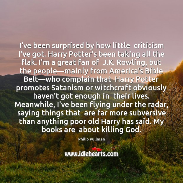 I've been surprised by how little  criticism I've got. Harry Potter's been Complain Quotes Image