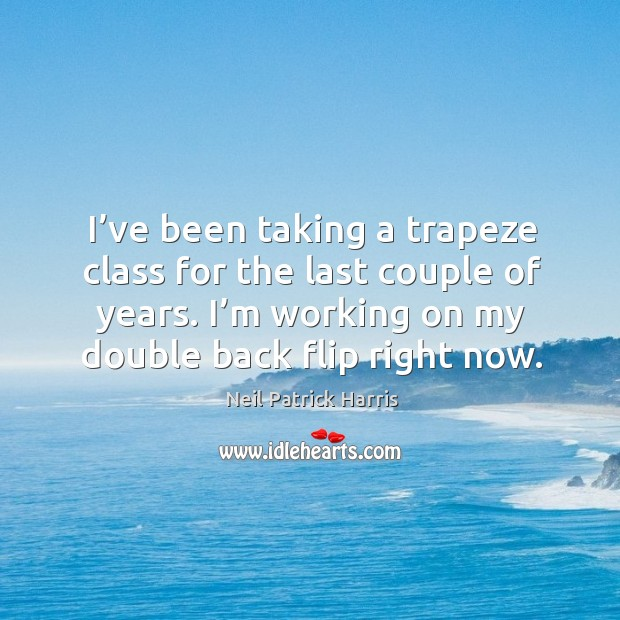 I've been taking a trapeze class for the last couple of years. I'm working on my double back flip right now. Image