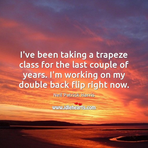 I've been taking a trapeze class for the last couple of years. Neil Patrick Harris Picture Quote