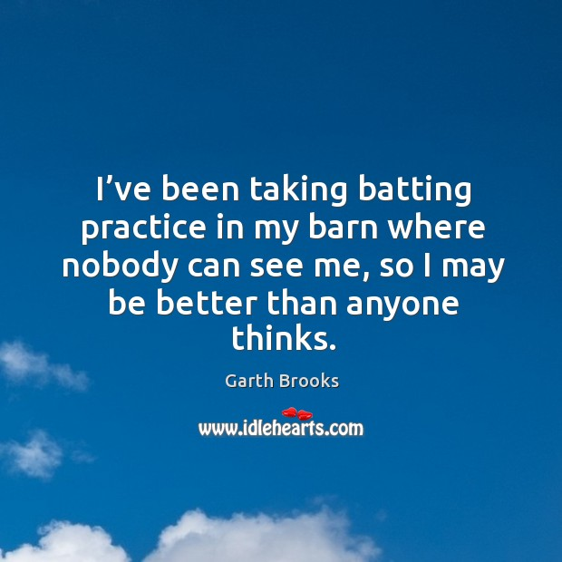 Image, I've been taking batting practice in my barn where nobody can see me, so I may be better than anyone thinks.