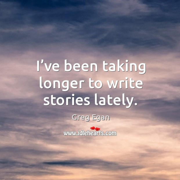 I've been taking longer to write stories lately. Greg Egan Picture Quote